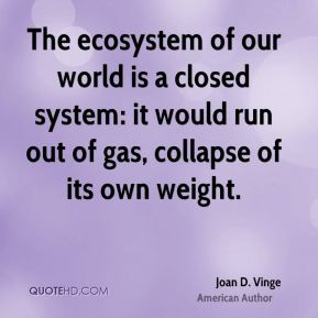 The ecosystem of our world is a closed system: it would run out of gas, collapse of its own weight.