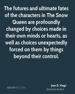 The futures and ultimate fates of the characters in The Snow Queen are profoundly changed by choices made in their own minds or hearts, as well as choices unexpectedly forced on them by things beyond their control.
