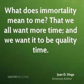 What does immortality mean to me? That we all want more time; and we want it to be quality time.