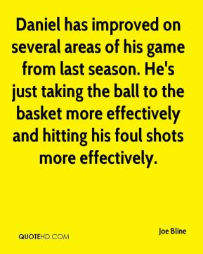 Joe Bline  - Daniel has improved on several areas of his game from last season. He's just taking the ball to the basket more effectively and hitting his foul shots more effectively.