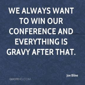 Joe Bline  - We always want to win our conference and everything is gravy after that.