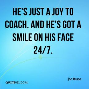 Joe Russo  - He's just a joy to coach. And he's got a smile on his face 24/7.