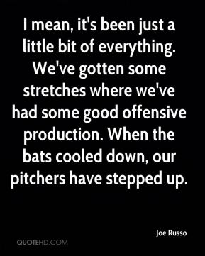 I mean, it's been just a little bit of everything. We've gotten some stretches where we've had some good offensive production. When the bats cooled down, our pitchers have stepped up.