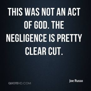 Joe Russo  - This was not an act of God. The negligence is pretty clear cut.