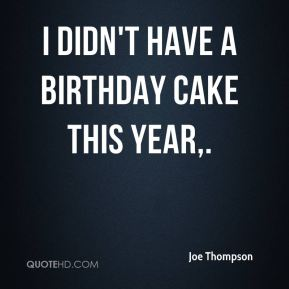 Joe Thompson  - I didn't have a birthday cake this year.