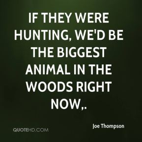 If they were hunting, we'd be the biggest animal in the woods right now.