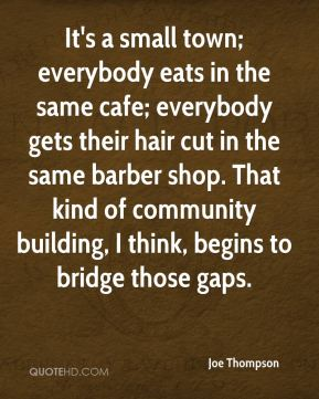 Joe Thompson  - It's a small town; everybody eats in the same cafe; everybody gets their hair cut in the same barber shop. That kind of community building, I think, begins to bridge those gaps.