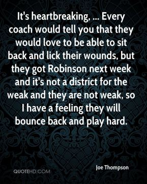 It's heartbreaking, ... Every coach would tell you that they would love to be able to sit back and lick their wounds, but they got Robinson next week and it's not a district for the weak and they are not weak, so I have a feeling they will bounce back and play hard.