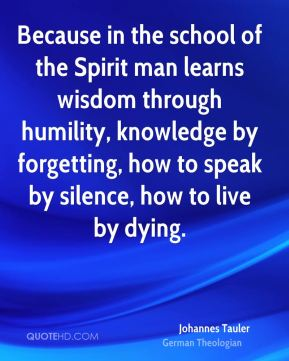 Johannes Tauler - Because in the school of the Spirit man learns wisdom through humility, knowledge by forgetting, how to speak by silence, how to live by dying.
