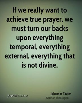 Johannes Tauler - If we really want to achieve true prayer, we must turn our backs upon everything temporal, everything external, everything that is not divine.