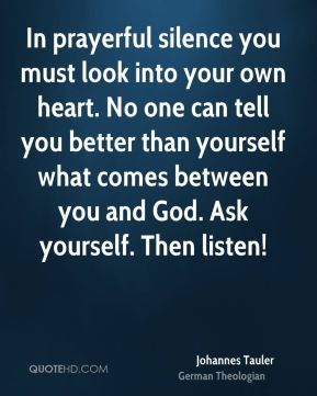 Johannes Tauler - In prayerful silence you must look into your own heart. No one can tell you better than yourself what comes between you and God. Ask yourself. Then listen!