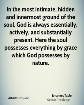 Johannes Tauler - In the most intimate, hidden and innermost ground of the soul, God is always essentially, actively, and substantially present. Here the soul possesses everything by grace which God possesses by nature.