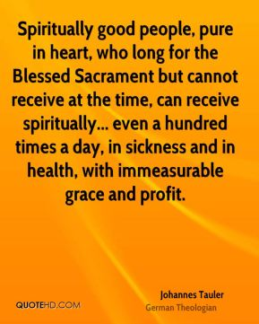 Johannes Tauler - Spiritually good people, pure in heart, who long for the Blessed Sacrament but cannot receive at the time, can receive spiritually... even a hundred times a day, in sickness and in health, with immeasurable grace and profit.