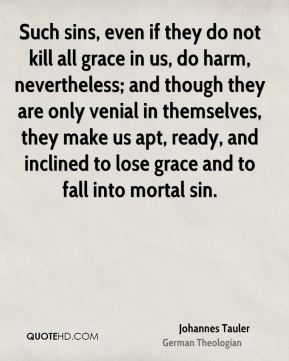 Johannes Tauler - Such sins, even if they do not kill all grace in us, do harm, nevertheless; and though they are only venial in themselves, they make us apt, ready, and inclined to lose grace and to fall into mortal sin.