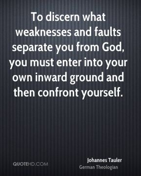 Johannes Tauler - To discern what weaknesses and faults separate you from God, you must enter into your own inward ground and then confront yourself.