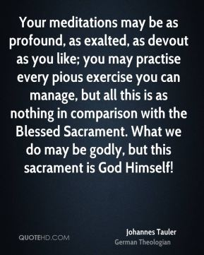 Johannes Tauler - Your meditations may be as profound, as exalted, as devout as you like; you may practise every pious exercise you can manage, but all this is as nothing in comparison with the Blessed Sacrament. What we do may be godly, but this sacrament is God Himself!
