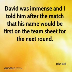 John Bell  - David was immense and I told him after the match that his name would be first on the team sheet for the next round.