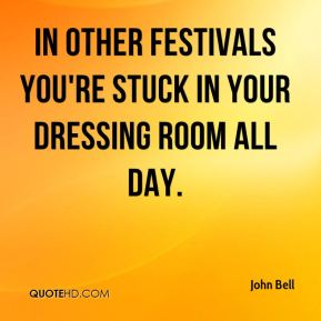 In other festivals you're stuck in your dressing room all day.