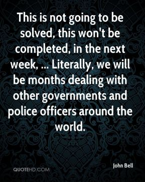 This is not going to be solved, this won't be completed, in the next week, ... Literally, we will be months dealing with other governments and police officers around the world.