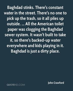 John Crawford  - Baghdad stinks. There's constant water in the street. There's no one to pick up the trash, so it all piles up outside. ... All the American toilet paper was clogging the Baghdad sewer system. It wasn't built to take it, so there's backed-up water everywhere and kids playing in it. Baghdad is just a dirty place.