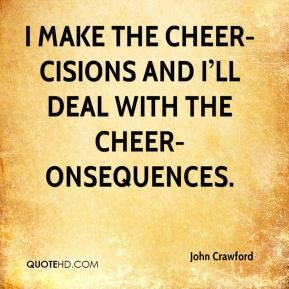 I make the cheer-cisions and I'll deal with the cheer-onsequences.
