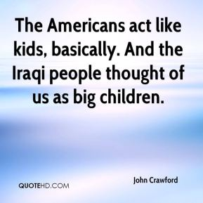 John Crawford  - The Americans act like kids, basically. And the Iraqi people thought of us as big children.