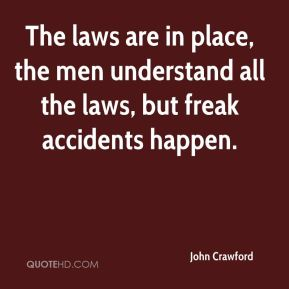 John Crawford  - The laws are in place, the men understand all the laws, but freak accidents happen.