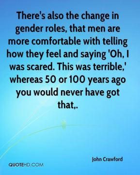 There's also the change in gender roles, that men are more comfortable with telling how they feel and saying 'Oh, I was scared. This was terrible,' whereas 50 or 100 years ago you would never have got that.
