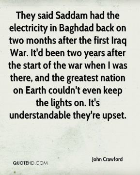 They said Saddam had the electricity in Baghdad back on two months after the first Iraq War. It'd been two years after the start of the war when I was there, and the greatest nation on Earth couldn't even keep the lights on. It's understandable they're upset.