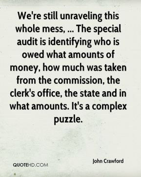 We're still unraveling this whole mess, ... The special audit is identifying who is owed what amounts of money, how much was taken from the commission, the clerk's office, the state and in what amounts. It's a complex puzzle.