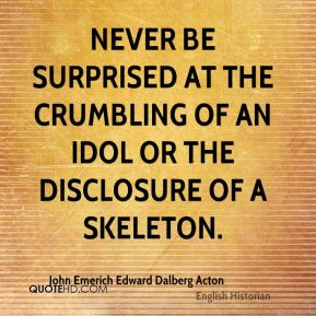 Never be surprised at the crumbling of an idol or the disclosure of a skeleton.
