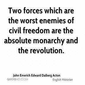 Two forces which are the worst enemies of civil freedom are the absolute monarchy and the revolution.