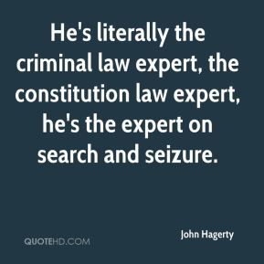 John Hagerty  - He's literally the criminal law expert, the constitution law expert, he's the expert on search and seizure.