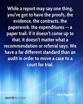 While a report may say one thing, you've got to have the proofs, the evidence, the contracts, the paperwork, the expenditures -- a paper trail. If it doesn't come up to that, it doesn't matter what a recommendation or referral says. We have a far different standard than an audit in order to move a case to a court for trial.