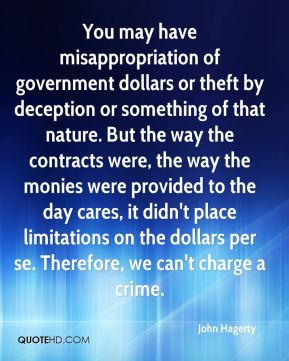You may have misappropriation of government dollars or theft by deception or something of that nature. But the way the contracts were, the way the monies were provided to the day cares, it didn't place limitations on the dollars per se. Therefore, we can't charge a crime.