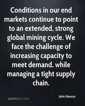 John Hanson  - Conditions in our end markets continue to point to an extended, strong global mining cycle. We face the challenge of increasing capacity to meet demand, while managing a tight supply chain.