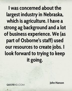 John Hanson  - I was concerned about the largest industry in Nebraska, which is agriculture. I have a strong ag background and a lot of business experience. We (as part of Osborne's staff) used our resources to create jobs. I look forward to trying to keep it going.
