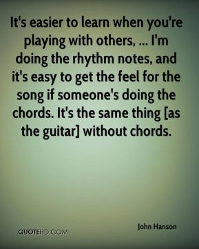 It's easier to learn when you're playing with others, ... I'm doing the rhythm notes, and it's easy to get the feel for the song if someone's doing the chords. It's the same thing [as the guitar] without chords.