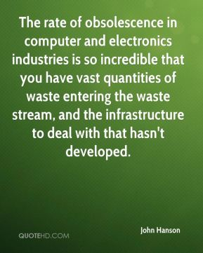 The rate of obsolescence in computer and electronics industries is so incredible that you have vast quantities of waste entering the waste stream, and the infrastructure to deal with that hasn't developed.