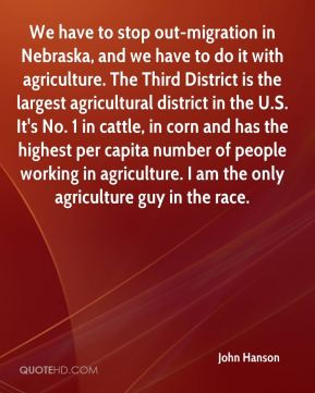 We have to stop out-migration in Nebraska, and we have to do it with agriculture. The Third District is the largest agricultural district in the U.S. It's No. 1 in cattle, in corn and has the highest per capita number of people working in agriculture. I am the only agriculture guy in the race.
