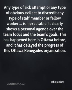John Jenkins  - Any type of sick attempt or any type of obvious evil act to discredit any type of staff member or fellow worker ... is inexcusable. It clearly shows a personal agenda over the team focus and the team's goals. This has happened here in Ottawa before, and it has delayed the progress of this Ottawa Renegades organization.