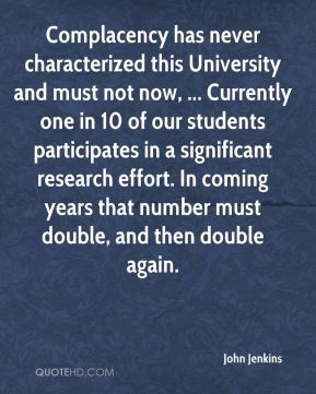 John Jenkins  - Complacency has never characterized this University and must not now, ... Currently one in 10 of our students participates in a significant research effort. In coming years that number must double, and then double again.