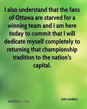 John Jenkins  - I also understand that the fans of Ottawa are starved for a winning team and I am here today to commit that I will dedicate myself completely to returning that championship tradition to the nation's capital.