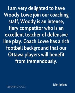 John Jenkins  - I am very delighted to have Woody Lowe join our coaching staff, Woody is an intense, fiery competitor who is an excellent teacher of defensive line play. Coach Lowe has a rich football background that our Ottawa players will benefit from tremendously.