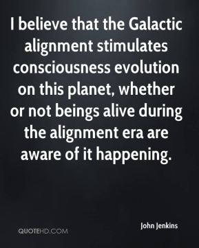 John Jenkins  - I believe that the Galactic alignment stimulates consciousness evolution on this planet, whether or not beings alive during the alignment era are aware of it happening.
