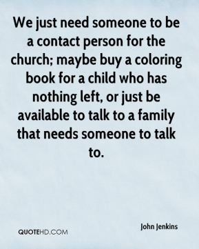 John Jenkins  - We just need someone to be a contact person for the church; maybe buy a coloring book for a child who has nothing left, or just be available to talk to a family that needs someone to talk to.