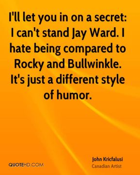 John Kricfalusi - I'll let you in on a secret: I can't stand Jay Ward. I hate being compared to Rocky and Bullwinkle. It's just a different style of humor.