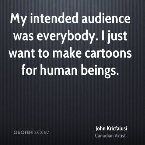 My intended audience was everybody. I just want to make cartoons for human beings.