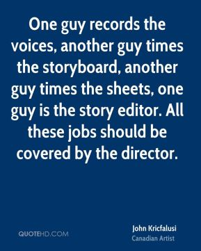 John Kricfalusi - One guy records the voices, another guy times the storyboard, another guy times the sheets, one guy is the story editor. All these jobs should be covered by the director.