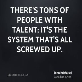 There's tons of people with talent; it's the system that's all screwed up.